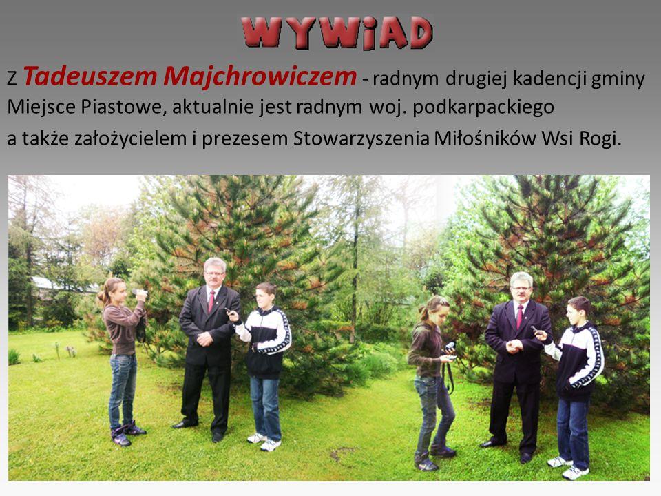 Z Tadeuszem Majchrowiczem - radnym drugiej kadencji gminy Miejsce Piastowe, aktualnie jest radnym woj. podkarpackiego a także założycielem i prezesem