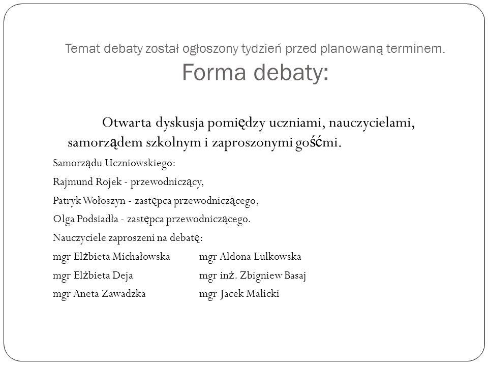Temat debaty został ogłoszony tydzień przed planowaną terminem. Forma debaty: Otwarta dyskusja pomi ę dzy uczniami, nauczycielami, samorz ą dem szkoln