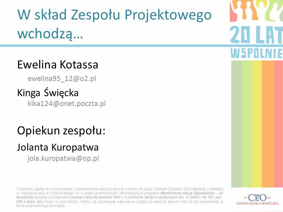 Ewelina Kotassa ewelina95_12@o2.pl Kinga Święcka kika124@onet.poczta.pl Opiekun zespołu: Jolanta Kuropatwa jola.kuropatwa@op.pl W skład Zespołu Projek