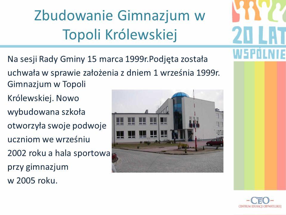 Zbudowanie Gimnazjum w Topoli Królewskiej Na sesji Rady Gminy 15 marca 1999r.Podjęta została uchwała w sprawie założenia z dniem 1 września 1999r. Gim