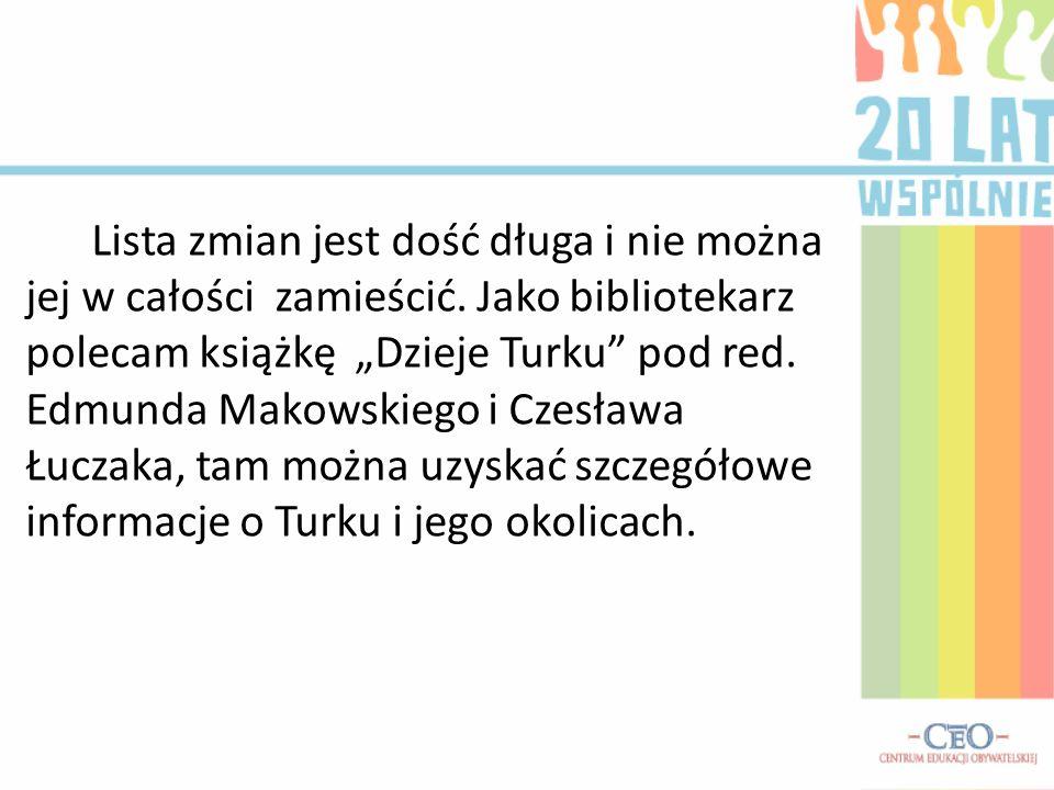 Lista zmian jest dość długa i nie można jej w całości zamieścić. Jako bibliotekarz polecam książkę Dzieje Turku pod red. Edmunda Makowskiego i Czesław