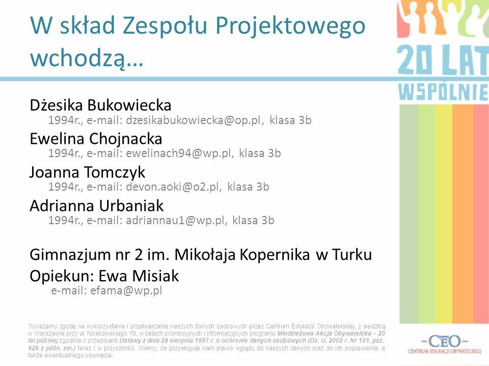 Dżesika Bukowiecka 1994r., e-mail: dzesikabukowiecka@op.pl, klasa 3b Ewelina Chojnacka 1994r., e-mail: ewelinach94@wp.pl, klasa 3b Joanna Tomczyk 1994
