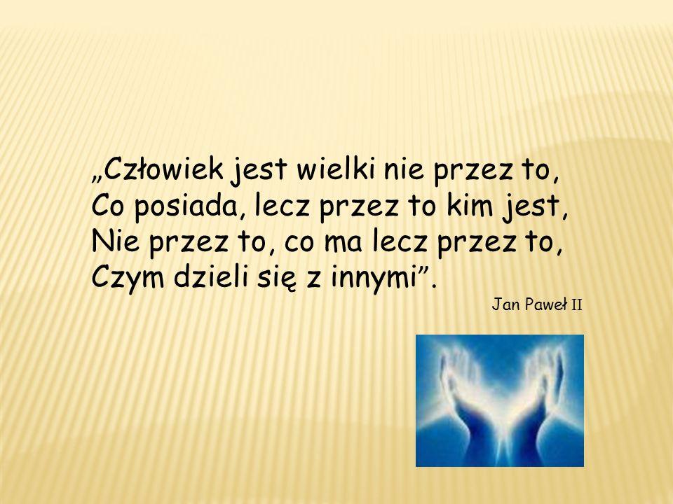 Człowiek jest wielki nie przez to, Co posiada, lecz przez to kim jest, Nie przez to, co ma lecz przez to, Czym dzieli się z innymi. Jan Paweł II