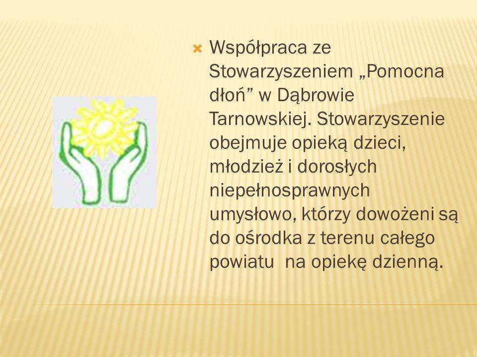 Współpraca ze Stowarzyszeniem Pomocna dłoń w Dąbrowie Tarnowskiej. Stowarzyszenie obejmuje opieką dzieci, młodzież i dorosłych niepełnosprawnych umysł