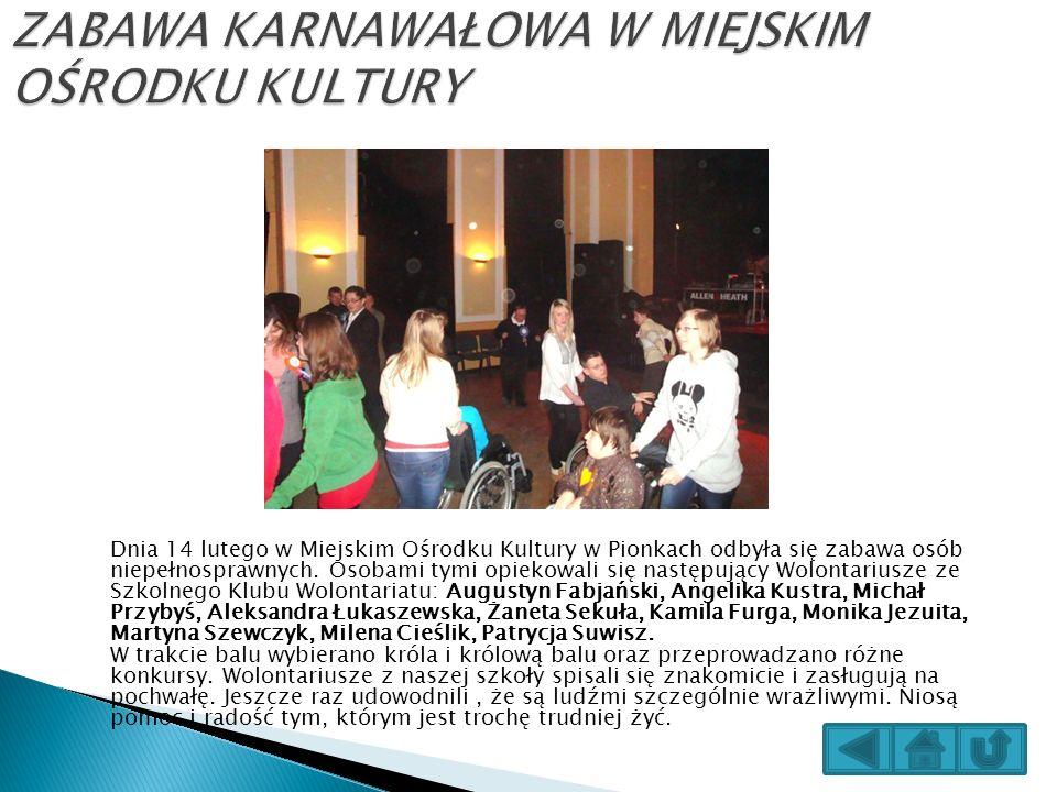 Dnia 14 lutego w Miejskim Ośrodku Kultury w Pionkach odbyła się zabawa osób niepełnosprawnych. Osobami tymi opiekowali się następujący Wolontariusze z