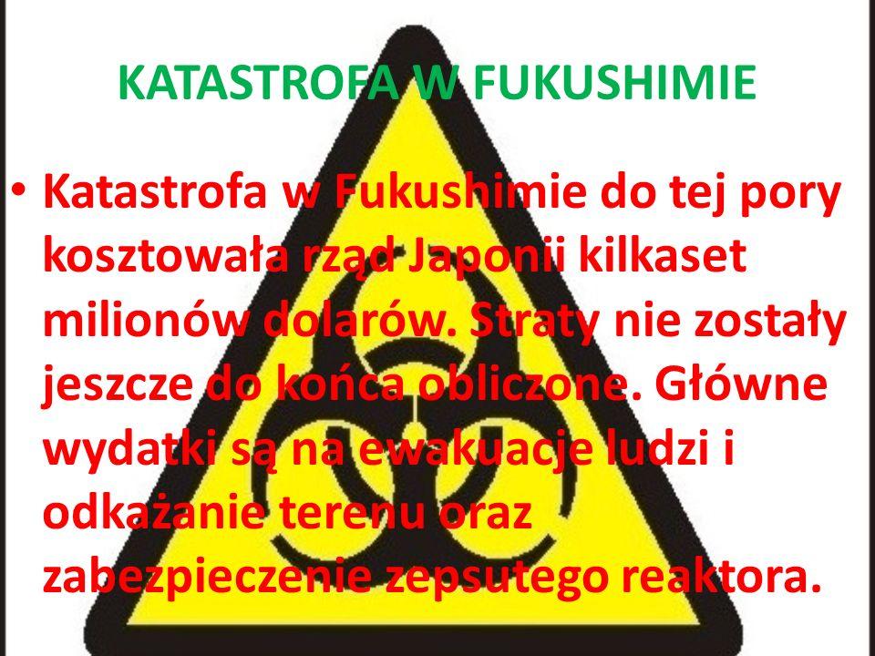 KATASTROFA W FUKUSHIMIE Katastrofa w Fukushimie do tej pory kosztowała rząd Japonii kilkaset milionów dolarów. Straty nie zostały jeszcze do końca obl