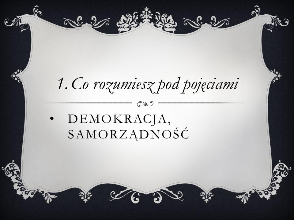 DEMOKRACJA, SAMORZĄDNOŚĆ 1.Co rozumiesz pod pojęciami