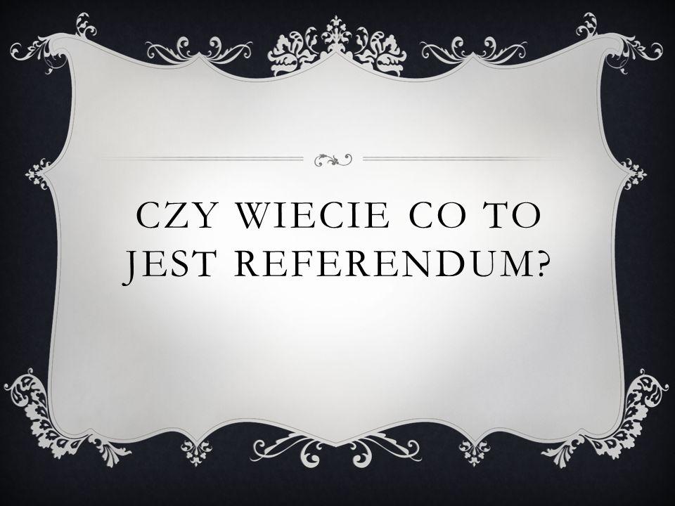 CZY WIECIE CO TO JEST REFERENDUM?