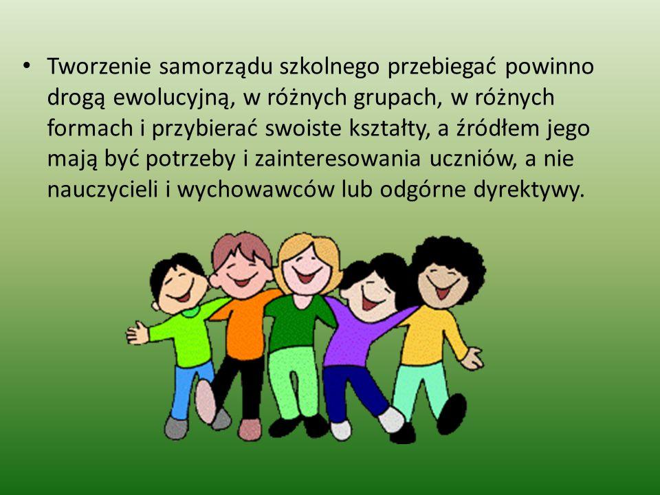 Tworzenie samorządu szkolnego przebiegać powinno drogą ewolucyjną, w różnych grupach, w różnych formach i przybierać swoiste kształty, a źródłem jego mają być potrzeby i zainteresowania uczniów, a nie nauczycieli i wychowawców lub odgórne dyrektywy.