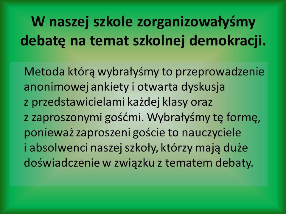 W naszej szkole zorganizowałyśmy debatę na temat szkolnej demokracji. Metoda którą wybrałyśmy to przeprowadzenie anonimowej ankiety i otwarta dyskusja