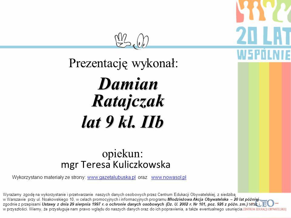 Damian Ratajczak lat 9 kl. IIb opiekun: mgr Teresa Kuliczkowska Prezentację wykonał: Wyrażamy zgodę na wykorzystanie i przetwarzanie naszych danych os