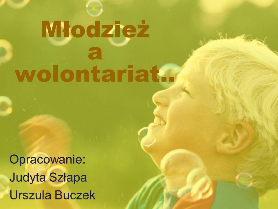 Młodzież a wolontariat.. Opracowanie: Judyta Szłapa Urszula Buczek