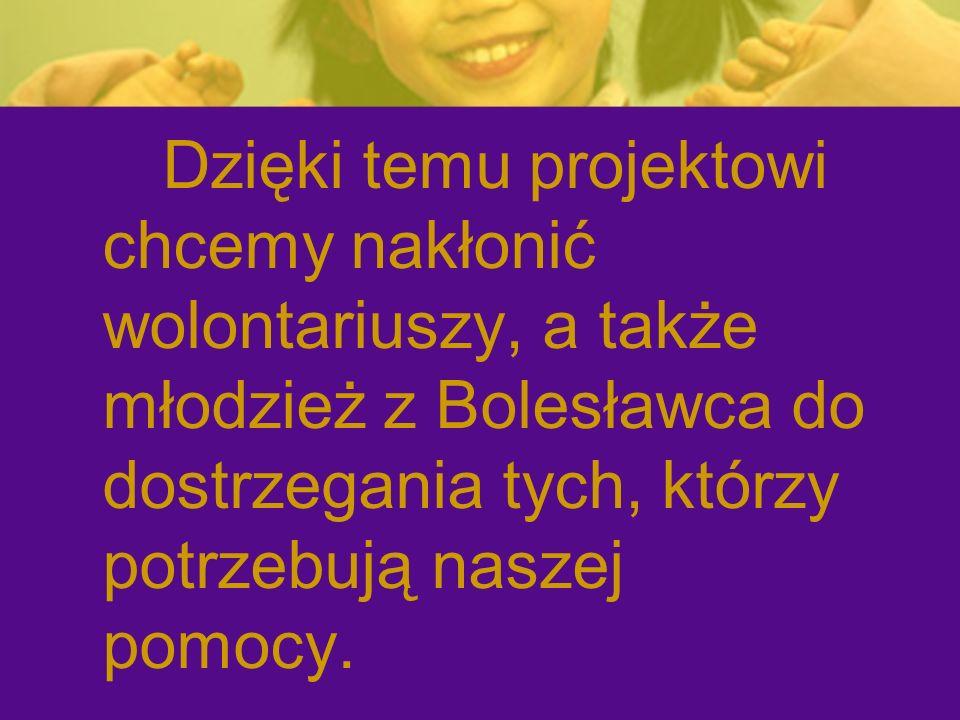 Dzięki temu projektowi chcemy nakłonić wolontariuszy, a także młodzież z Bolesławca do dostrzegania tych, którzy potrzebują naszej pomocy.