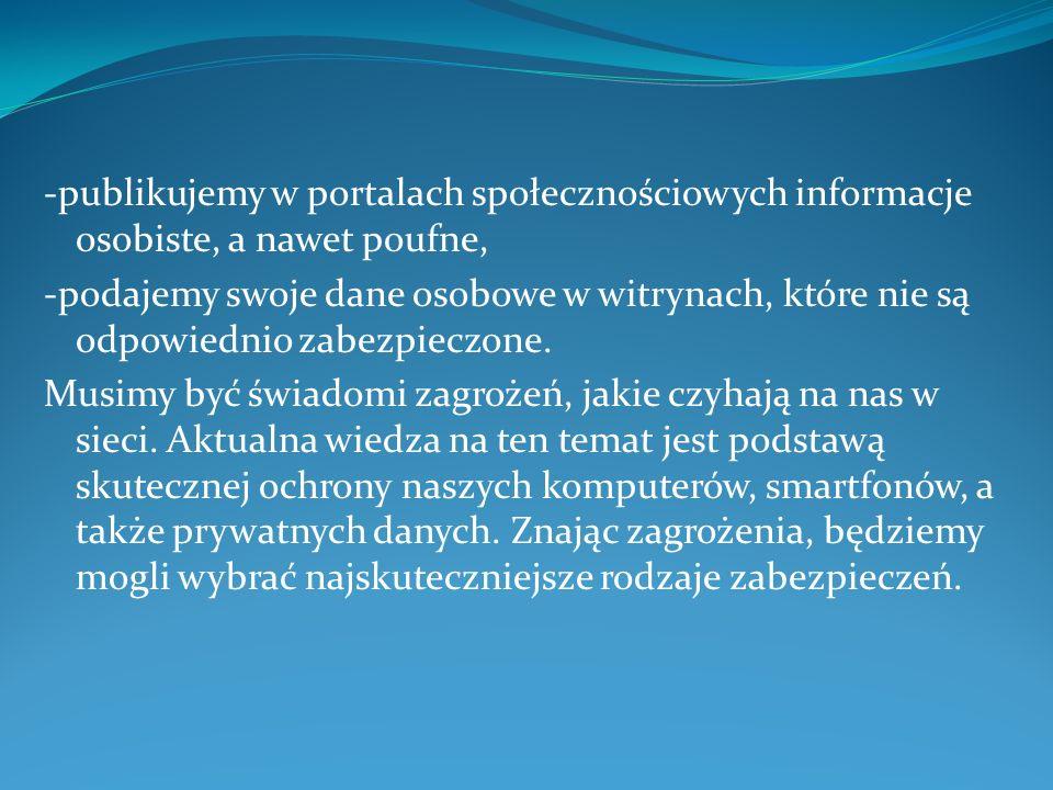 -publikujemy w portalach społecznościowych informacje osobiste, a nawet poufne, -podajemy swoje dane osobowe w witrynach, które nie są odpowiednio zab