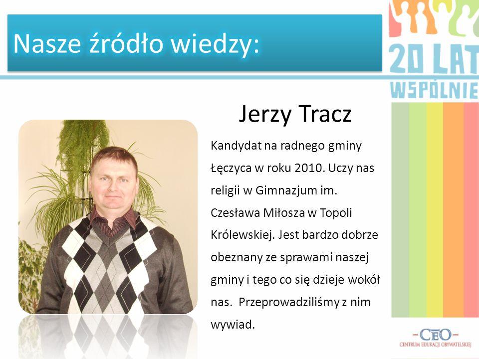 Jerzy Tracz Kandydat na radnego gminy Łęczyca w roku 2010. Uczy nas religii w Gimnazjum im. Czesława Miłosza w Topoli Królewskiej. Jest bardzo dobrze