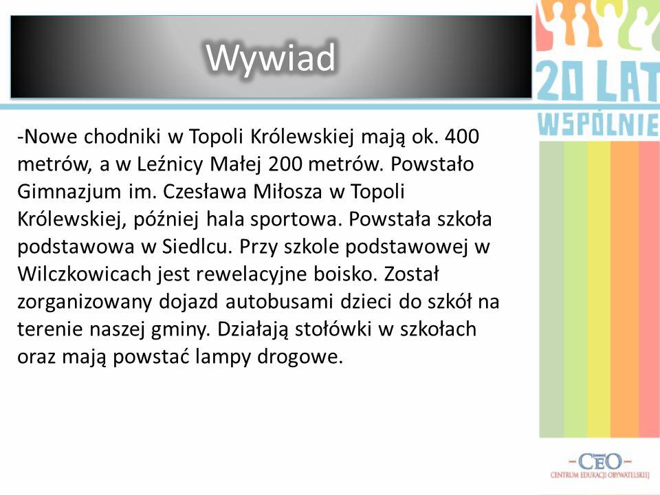 -Nowe chodniki w Topoli Królewskiej mają ok. 400 metrów, a w Leźnicy Małej 200 metrów. Powstało Gimnazjum im. Czesława Miłosza w Topoli Królewskiej, p
