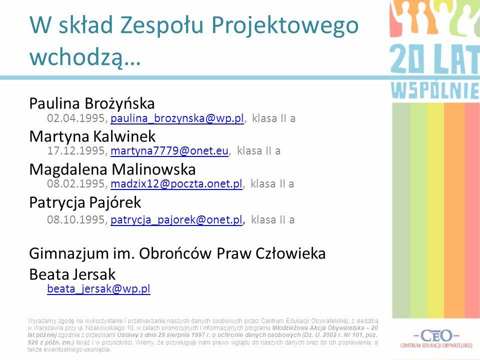 Paulina Brożyńska 02.04.1995, paulina_brozynska@wp.pl, klasa II apaulina_brozynska@wp.pl Martyna Kalwinek 17.12.1995, martyna7779@onet.eu, klasa II amartyna7779@onet.eu Magdalena Malinowska 08.02.1995, madzix12@poczta.onet.pl, klasa II amadzix12@poczta.onet.pl Patrycja Pajórek 08.10.1995, patrycja_pajorek@onet.pl, klasa II apatrycja_pajorek@onet.pl Gimnazjum im.