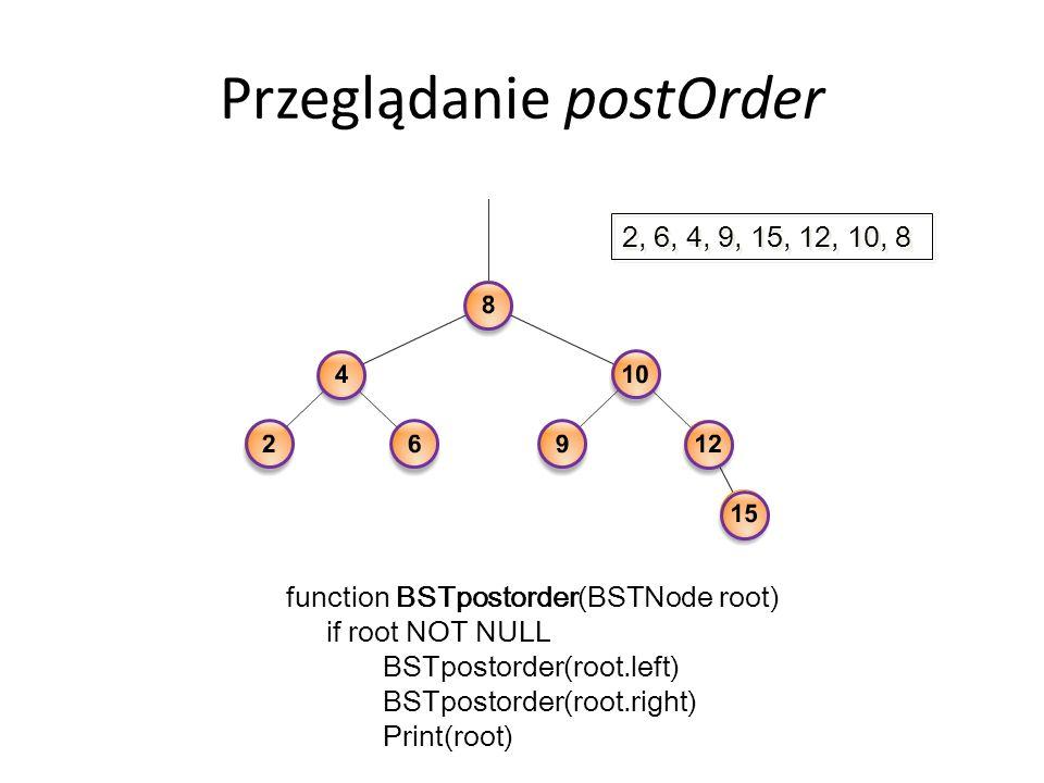 Przeglądanie postOrder function BSTpostorder(BSTNode root) if root NOT NULL BSTpostorder(root.left) BSTpostorder(root.right) Print(root) 2, 6, 4, 9, 15, 12, 10, 8