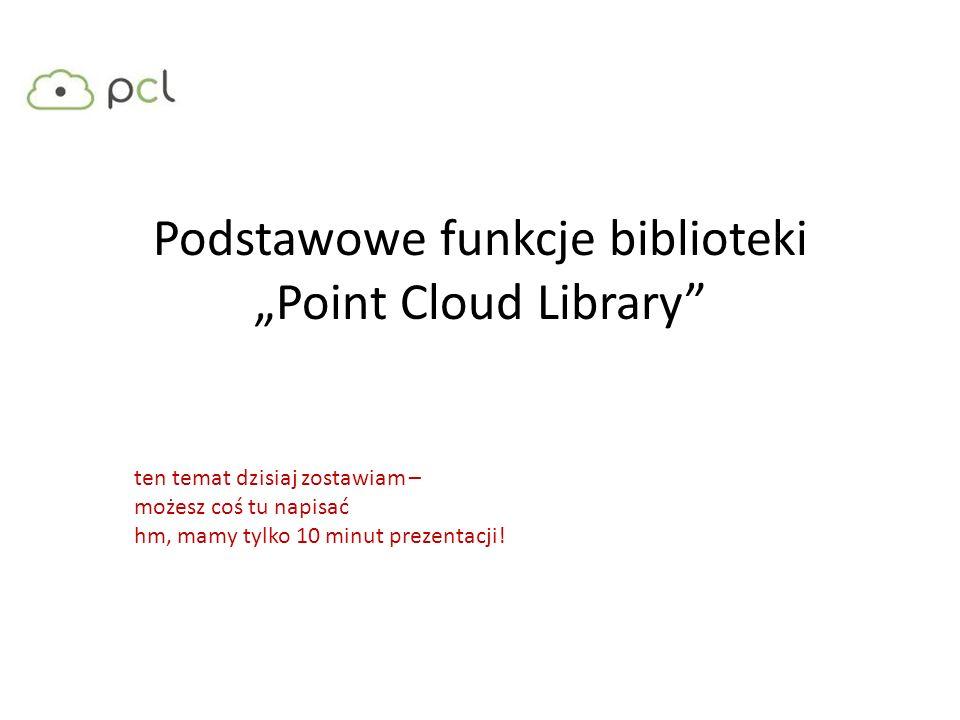 Podstawowe funkcje biblioteki Point Cloud Library ten temat dzisiaj zostawiam – możesz coś tu napisać hm, mamy tylko 10 minut prezentacji!