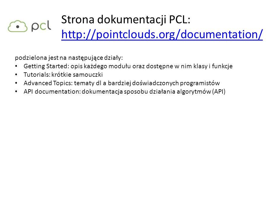 Strona dokumentacji PCL: http://pointclouds.org/documentation/ http://pointclouds.org/documentation/ podzielona jest na następujące działy: Getting St