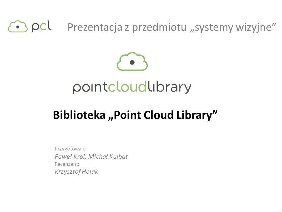 Prezentacja z przedmiotu systemy wizyjne Biblioteka Point Cloud Library Przygotowali: Paweł Król, Michał Kulbat Recenzent: Krzysztof Holak