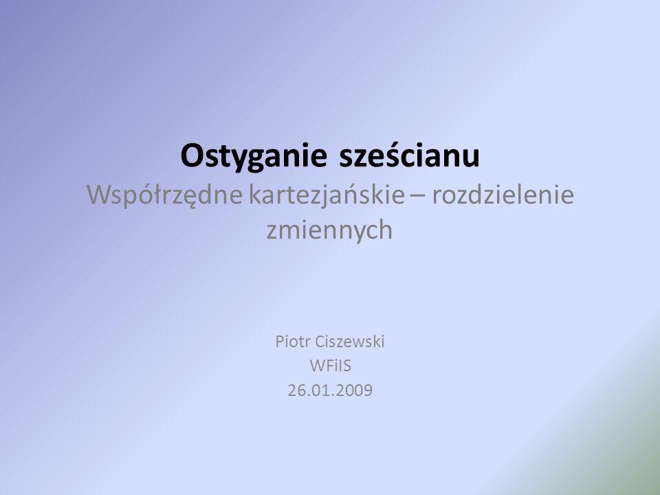 Ostyganie sześcianu Współrzędne kartezjańskie – rozdzielenie zmiennych Piotr Ciszewski WFiIS 26.01.2009