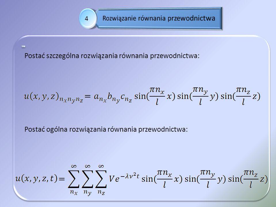 . 4 Postać szczególna rozwiązania równania przewodnictwa: Postać ogólna rozwiązania równania przewodnictwa: