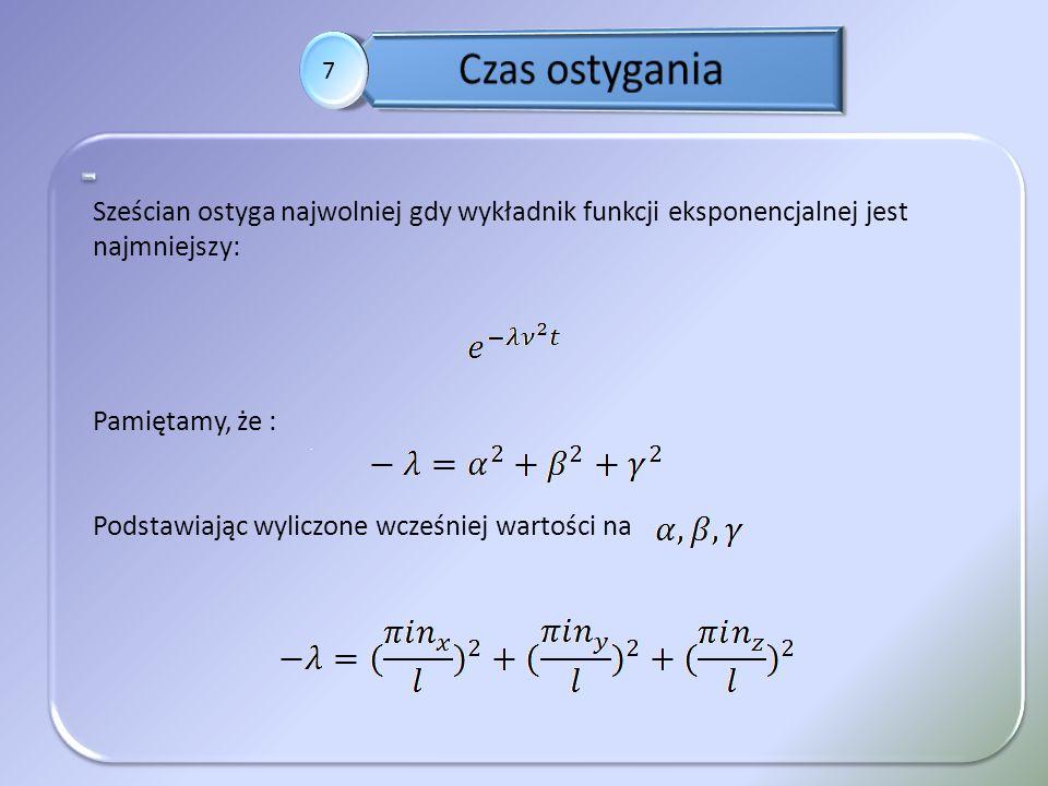 . 7 Sześcian ostyga najwolniej gdy wykładnik funkcji eksponencjalnej jest najmniejszy: Pamiętamy, że : Podstawiając wyliczone wcześniej wartości na