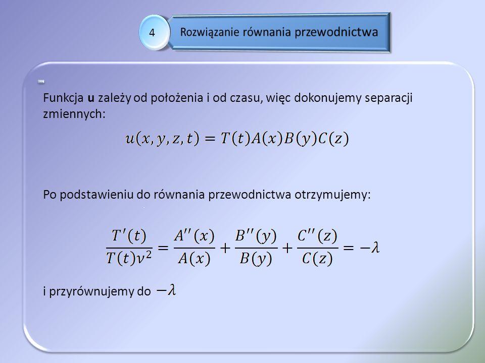 . 4 Funkcja u zależy od położenia i od czasu, więc dokonujemy separacji zmiennych: Po podstawieniu do równania przewodnictwa otrzymujemy: i przyrównuj