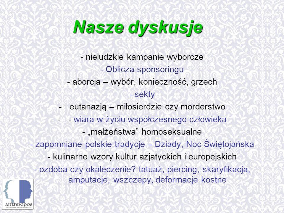 Nasze dyskusje - nieludzkie kampanie wyborcze - Oblicza sponsoringu - aborcja – wybór, konieczność, grzech - sekty -eutanazją – miłosierdzie czy morderstwo -- wiara w życiu współczesnego człowieka - małżeństwa homoseksualne - zapomniane polskie tradycje – Dziady, Noc Świętojańska - kulinarne wzory kultur azjatyckich i europejskich - ozdoba czy okaleczenie.