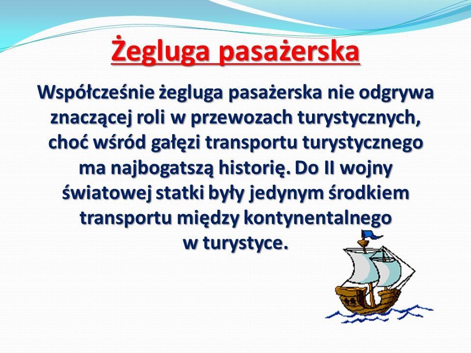 Żegluga pasażerska Współcześnie żegluga pasażerska nie odgrywa znaczącej roli w przewozach turystycznych, choć wśród gałęzi transportu turystycznego m