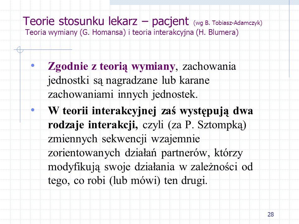 28 Teorie stosunku lekarz – pacjent (wg B. Tobiasz-Adamczyk) Teoria wymiany (G. Homansa) i teoria interakcyjna (H. Blumera) Zgodnie z teorią wymiany,