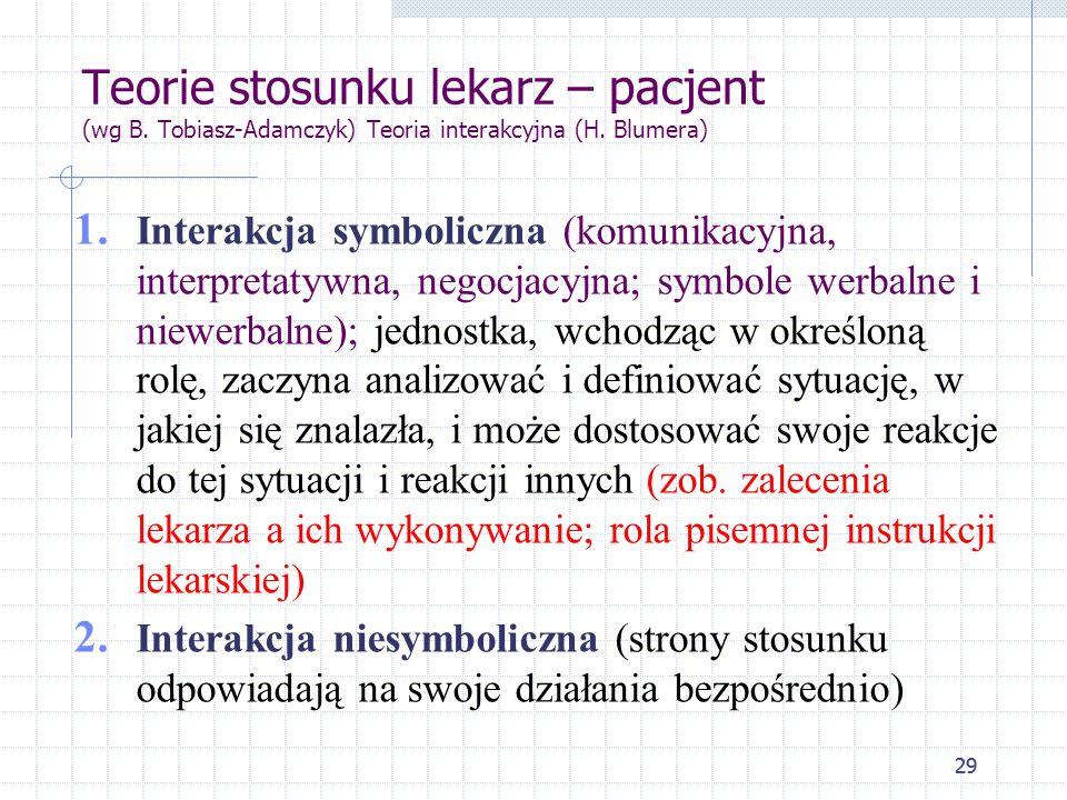 29 Teorie stosunku lekarz – pacjent (wg B. Tobiasz-Adamczyk) Teoria interakcyjna (H. Blumera) 1. Interakcja symboliczna (komunikacyjna, interpretatywn