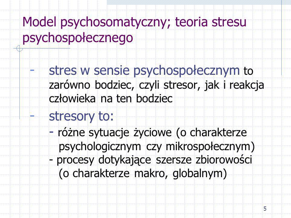 5 Model psychosomatyczny; teoria stresu psychospołecznego - stres w sensie psychospołecznym to zarówno bodziec, czyli stresor, jak i reakcja człowieka