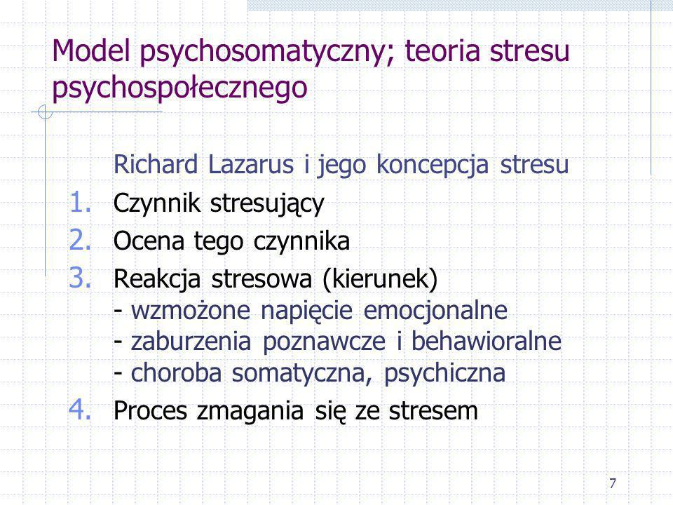 7 Model psychosomatyczny; teoria stresu psychospołecznego Richard Lazarus i jego koncepcja stresu 1. Czynnik stresujący 2. Ocena tego czynnika 3. Reak