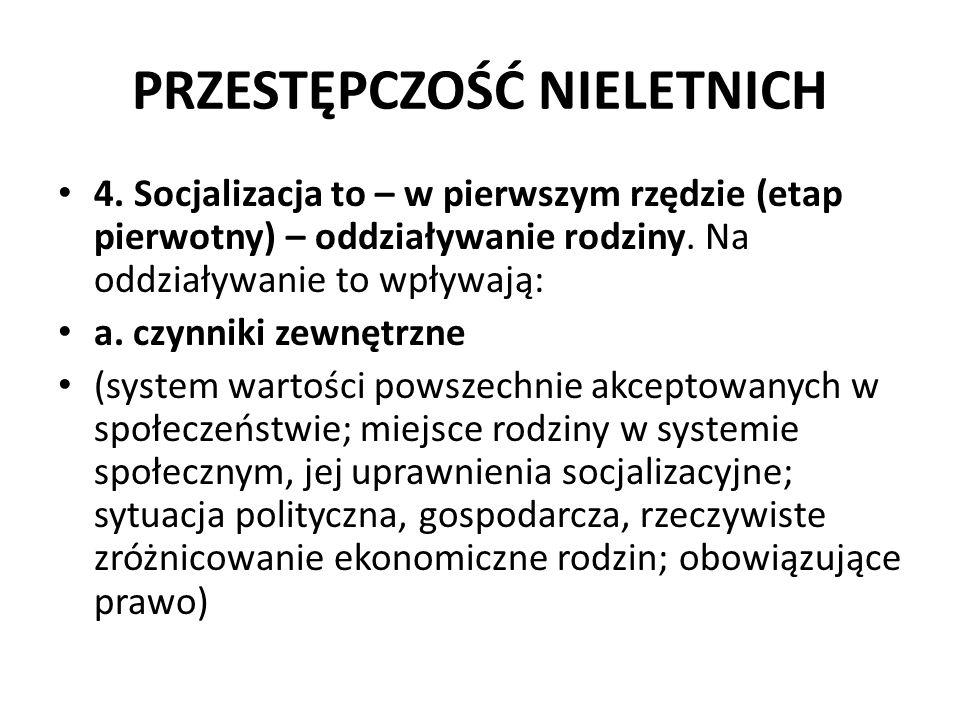 PRZESTĘPCZOŚĆ NIELETNICH 4. Socjalizacja to – w pierwszym rzędzie (etap pierwotny) – oddziaływanie rodziny. Na oddziaływanie to wpływają: a. czynniki