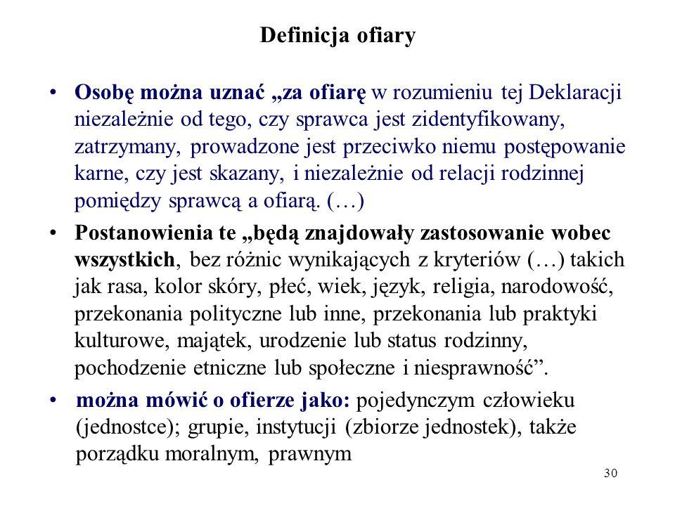 29 Definicja ofiary (W polskim systemie prawno-karnym występuje pojęcie pokrzywdzonego przestępstwem) Deklaracja podstawowych zasad wymiaru sprawiedliwości odnoszących się do ofiar przestępstw i nadużyć władzy: Rezolucja Zgromadzenia Ogólnego ONZ 40/34 z 29.11.1985 Ofiara oznacza osobę, która, indywidualnie lub wspólnie z innymi osobami, poniosła szkodę, włączając w to uszczerbek fizyczny lub psychiczny, dolegliwość emocjonalną, stratę materialną lub znaczące naruszenie jej podstawowych praw, w rezultacie działań lub zaniechań stanowiących naruszenie przepisów prawa karnego będących w mocy na terenie Państw Członkowskich, włącznie z przepisami zakazującymi kryminalnego nadużycia władzy.