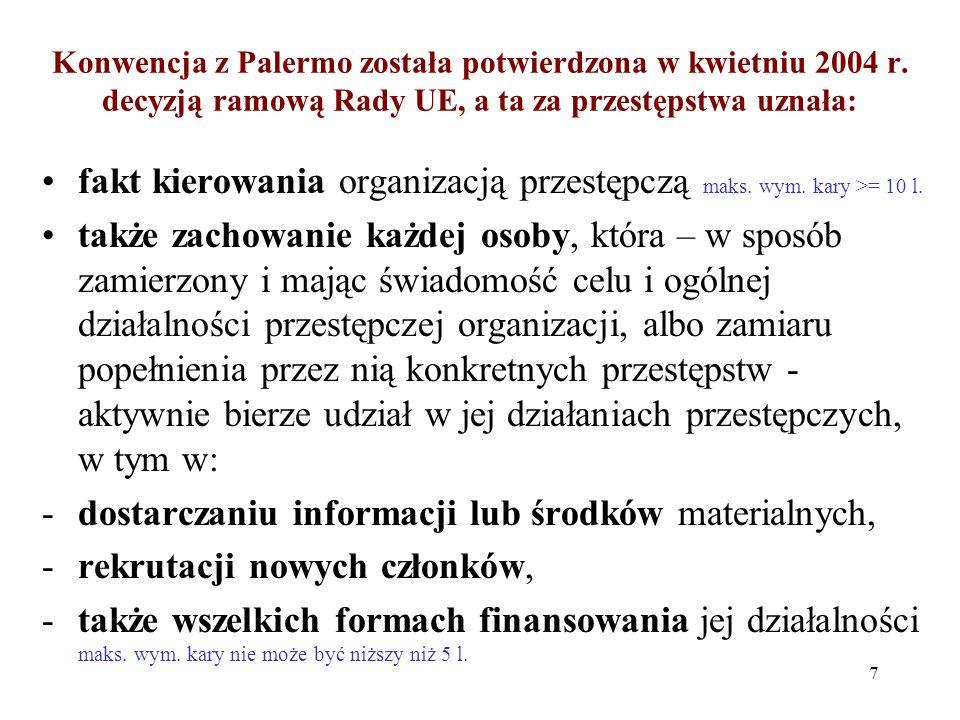 Konwencja NZ przeciwko przestępczości zorganizowanej z 15.11.2000 r., zwana Konwencją z Palermo To posiadająca strukturę grupa składająca się z trzech lub więcej osób, -istniejąca przez pewien czas oraz -działająca w porozumieniu w celu popełnienia jednego lub więcej poważnych przestępstw (podlegających karze pozbawienia lub ograniczenia wolności na okres 4 lat lub więcej) -dla uzyskania, w sposób bezpośredni lub pośredni, korzyści finansowej lub innej korzyści materialnej 6
