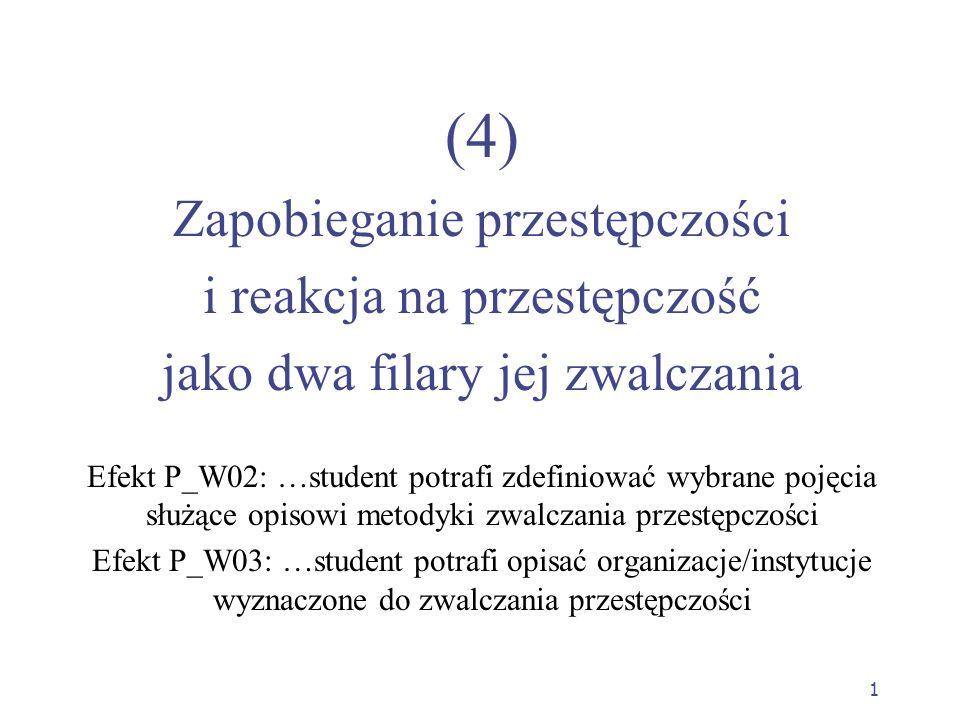 1 (4) Zapobieganie przestępczości i reakcja na przestępczość jako dwa filary jej zwalczania Efekt P_W02: …student potrafi zdefiniować wybrane pojęcia służące opisowi metodyki zwalczania przestępczości Efekt P_W03: …student potrafi opisać organizacje/instytucje wyznaczone do zwalczania przestępczości