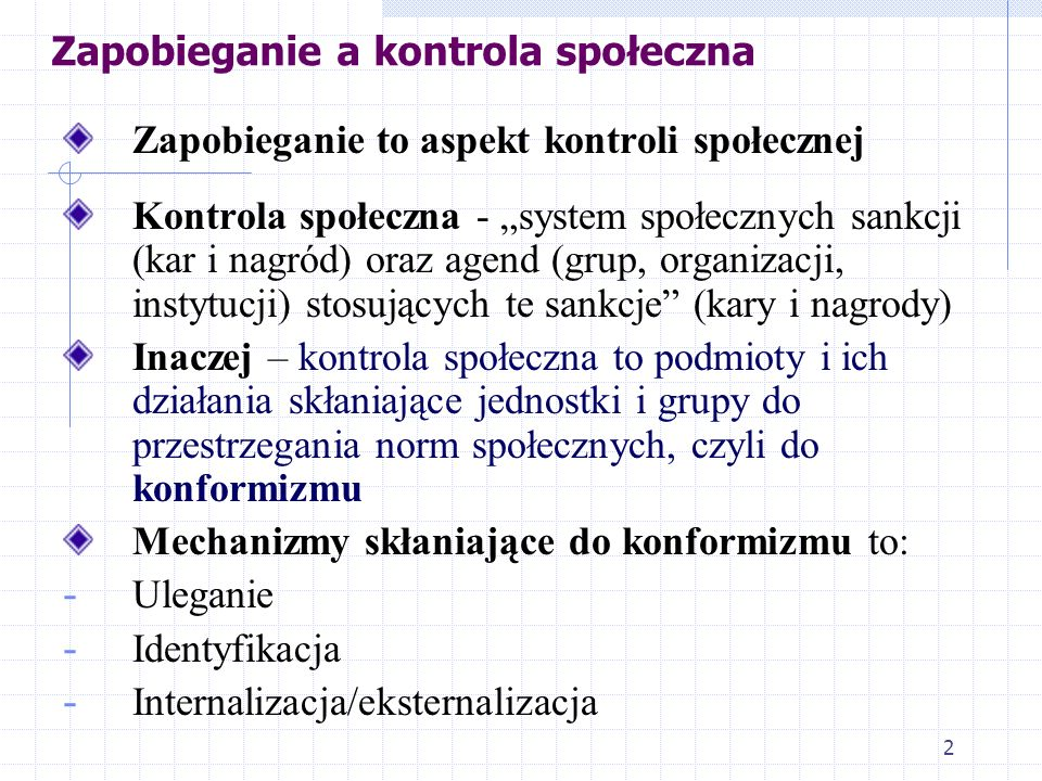 2 Zapobieganie a kontrola społeczna Zapobieganie to aspekt kontroli społecznej Kontrola społeczna - system społecznych sankcji (kar i nagród) oraz agend (grup, organizacji, instytucji) stosujących te sankcje (kary i nagrody) Inaczej – kontrola społeczna to podmioty i ich działania skłaniające jednostki i grupy do przestrzegania norm społecznych, czyli do konformizmu Mechanizmy skłaniające do konformizmu to: - Uleganie - Identyfikacja - Internalizacja/eksternalizacja