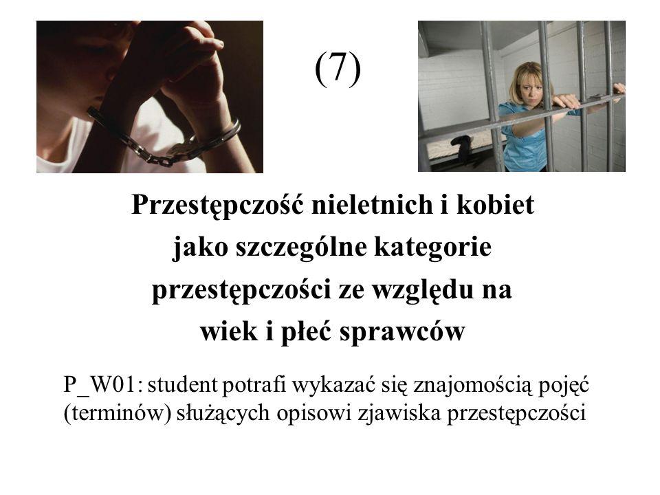 (7) Przestępczość nieletnich i kobiet jako szczególne kategorie przestępczości ze względu na wiek i płeć sprawców P_W01: student potrafi wykazać się z