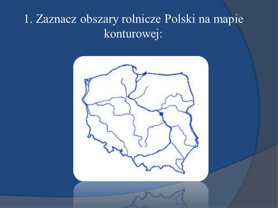 1. Zaznacz obszary rolnicze Polski na mapie konturowej:
