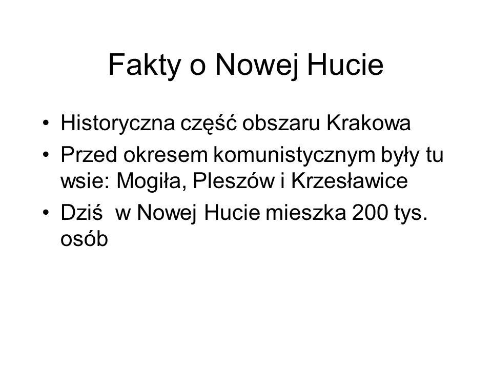 Fakty o Nowej Hucie Historyczna część obszaru Krakowa Przed okresem komunistycznym były tu wsie: Mogiła, Pleszów i Krzesławice Dziś w Nowej Hucie mies