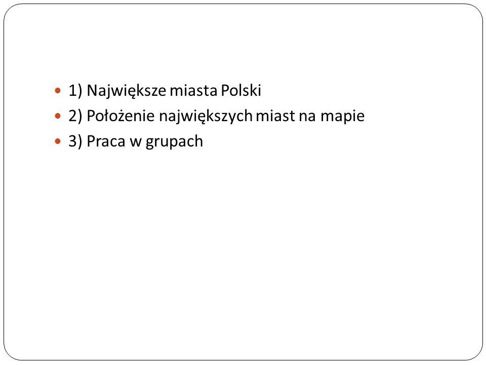 1) Największe miasta Polski 2) Położenie największych miast na mapie 3) Praca w grupach