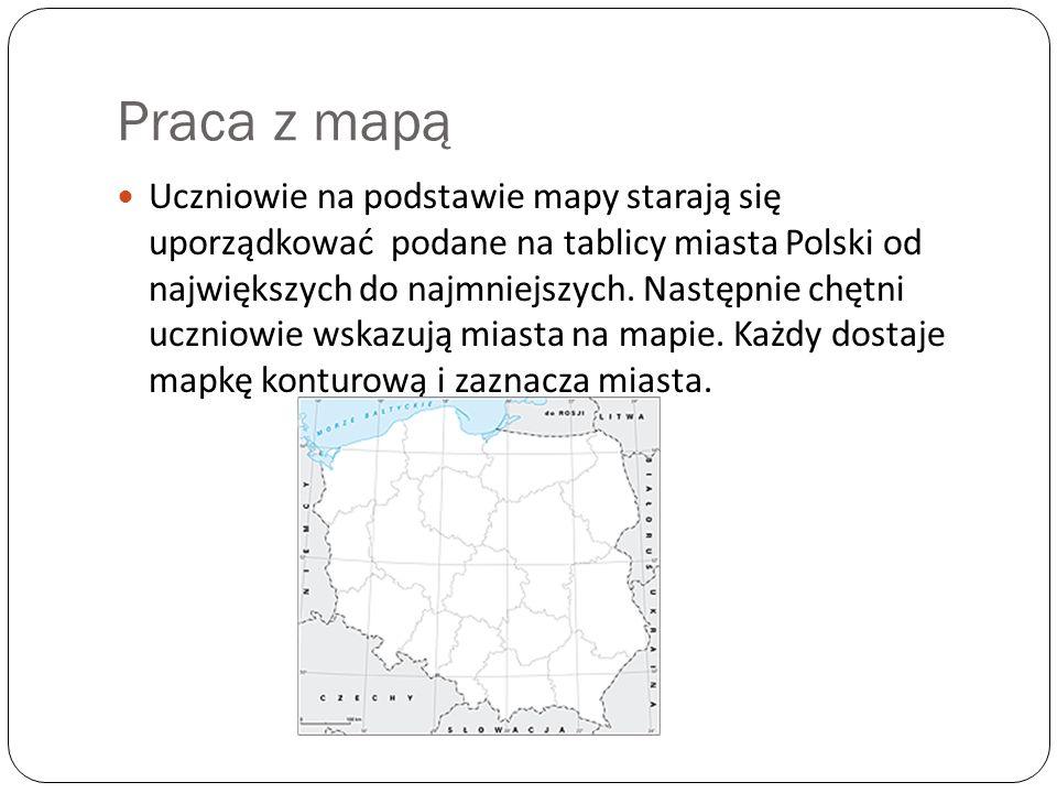 Praca z mapą Uczniowie na podstawie mapy starają się uporządkować podane na tablicy miasta Polski od największych do najmniejszych. Następnie chętni u