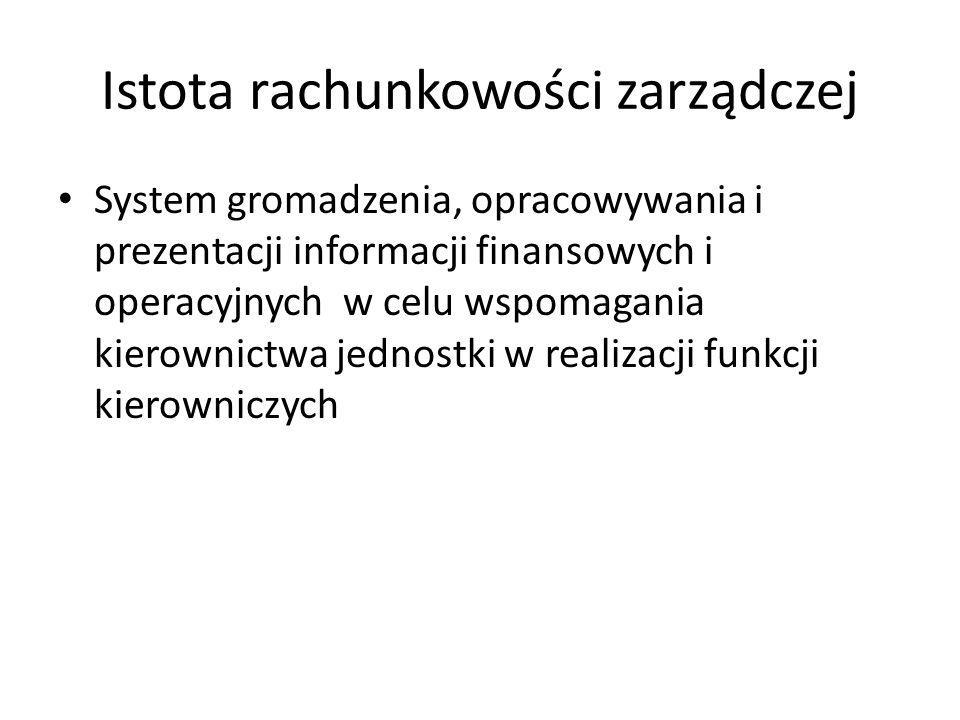 Istota rachunkowości zarządczej System gromadzenia, opracowywania i prezentacji informacji finansowych i operacyjnych w celu wspomagania kierownictwa
