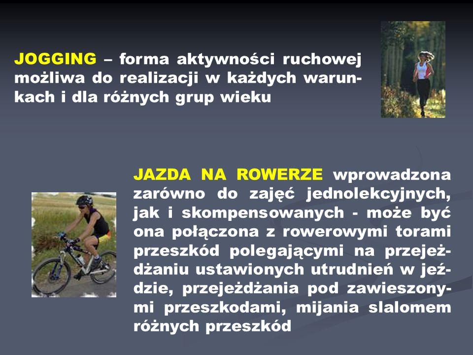 JOGGING – forma aktywności ruchowej możliwa do realizacji w każdych warun- kach i dla różnych grup wieku JAZDA NA ROWERZE wprowadzona zarówno do zajęć jednolekcyjnych, jak i skompensowanych - może być ona połączona z rowerowymi torami przeszkód polegającymi na przejeż- dżaniu ustawionych utrudnień w jeź- dzie, przejeżdżania pod zawieszony- mi przeszkodami, mijania slalomem różnych przeszkód