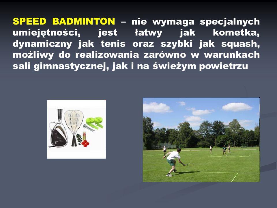 SPEED BADMINTON – nie wymaga specjalnych umiejętności, jest łatwy jak kometka, dynamiczny jak tenis oraz szybki jak squash, możliwy do realizowania zarówno w warunkach sali gimnastycznej, jak i na świeżym powietrzu