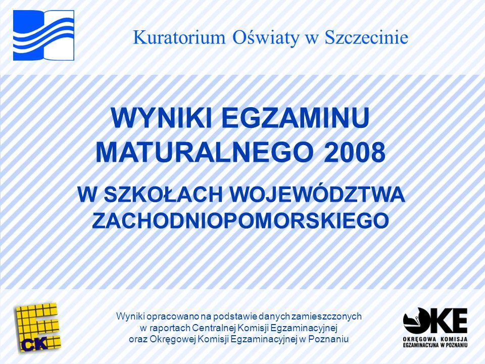 Kuratorium Oświaty w Szczecinie WYNIKI EGZAMINU MATURALNEGO 2008 W SZKOŁACH WOJEWÓDZTWA ZACHODNIOPOMORSKIEGO Wyniki opracowano na podstawie danych zamieszczonych w raportach Centralnej Komisji Egzaminacyjnej oraz Okręgowej Komisji Egzaminacyjnej w Poznaniu