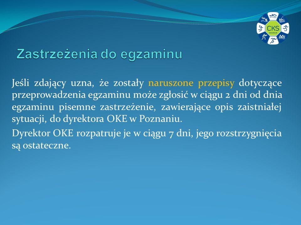 Jeśli zdający uzna, że zostały naruszone przepisy dotyczące przeprowadzenia egzaminu może zgłosić w ciągu 2 dni od dnia egzaminu pisemne zastrzeżenie, zawierające opis zaistniałej sytuacji, do dyrektora OKE w Poznaniu.